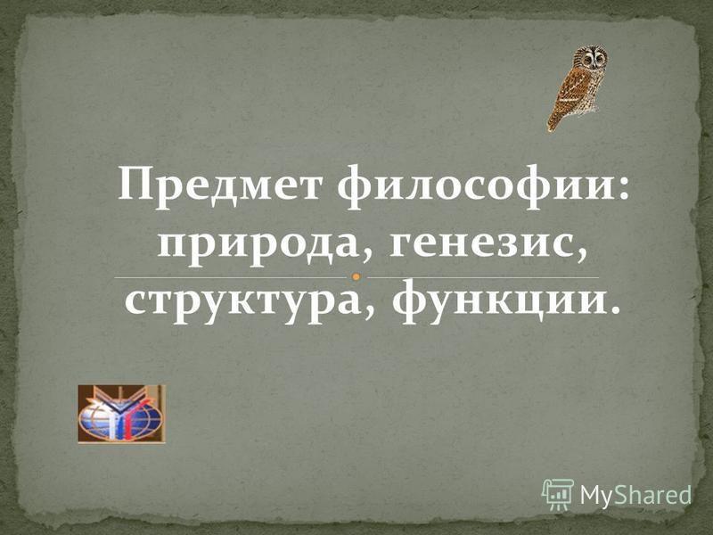 Предмет философии: природа, генезис, структура, функции.