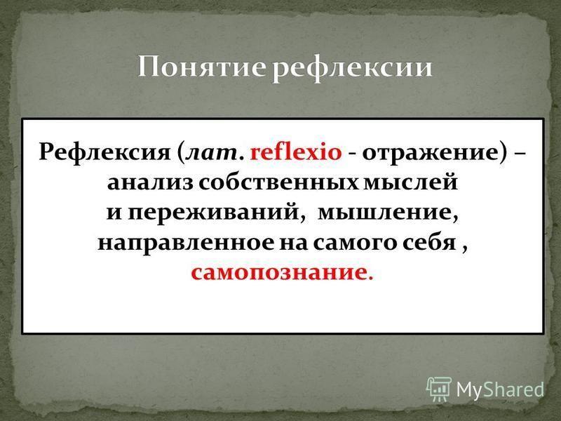 Рефлексия (лат. reflexio - отражение) – анализ собственных мыслей и переживаний, мышление, направленное на самого себя, самопознание.