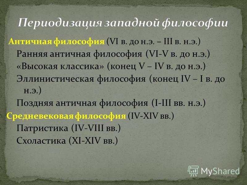 Античная философия (VI в. до н.э. – III в. н.э.) Ранняя античная философия (VI-V в. до н.э.) «Высокая классика» (конец V – IV в. до н.э.) Эллинистическая философия (конец IV – I в. до н.э.) Поздняя античная философия (I-III вв. н.э.) Средневековая фи