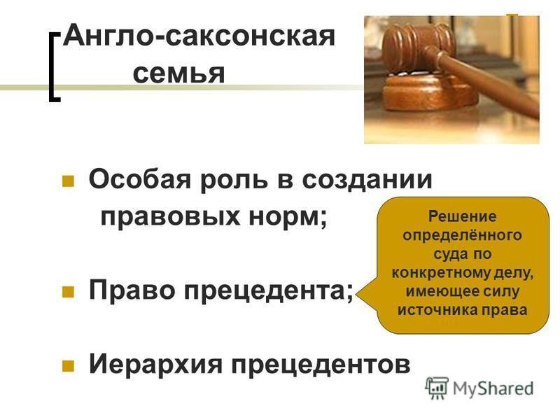 Англо-саксонская семья Особая роль в создании правовых норм; Право прецедента; Иерархия прецедентов Решение определённого суда по конкретному делу, имеющее силу источника права