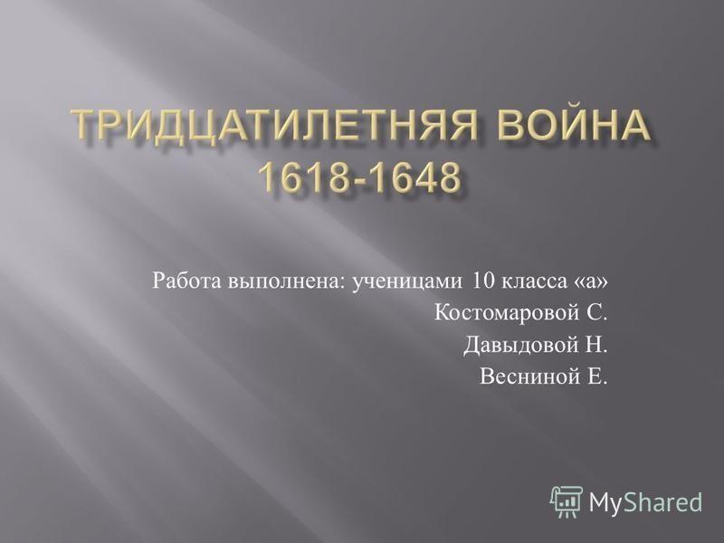 Работа выполнена : ученицами 10 класса « а » Костомаровой С. Давыдовой Н. Весниной Е.