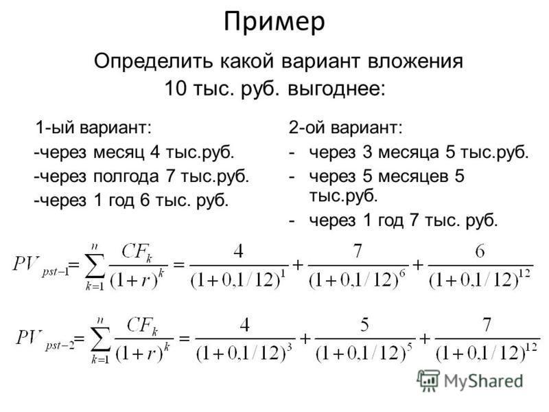 Пример Определить какой вариант вложения 10 тыс. руб. выгоднее: 1-ый вариант: -через месяц 4 тыс.руб. -через полгода 7 тыс.руб. -через 1 год 6 тыс. руб. 2-ой вариант: -через 3 месяца 5 тыс.руб. -через 5 месяцев 5 тыс.руб. -через 1 год 7 тыс. руб.