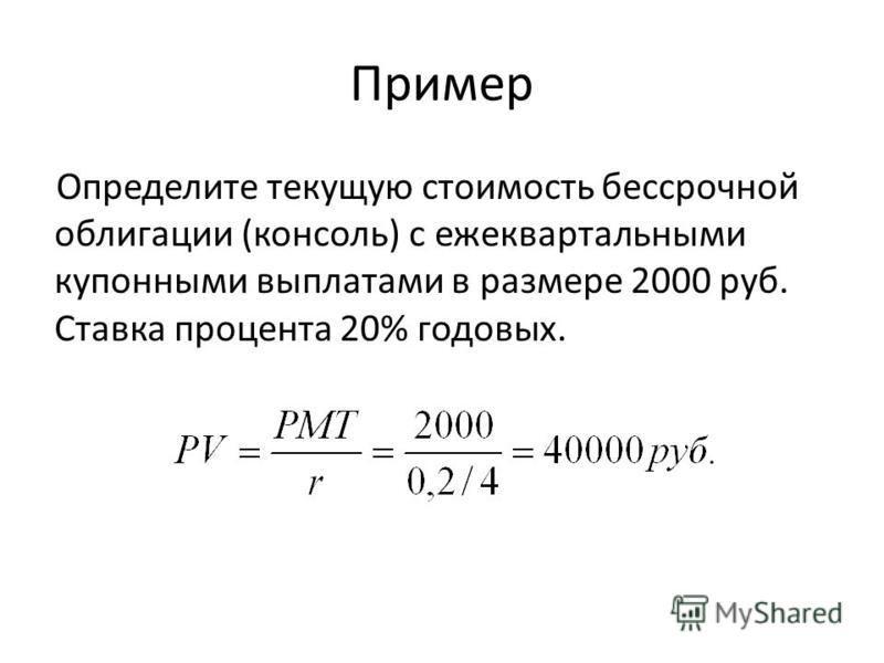 Пример Определите текущую стоимость бессрочной облигации (консоль) с ежеквартальными купонными выплатами в размере 2000 руб. Ставка процента 20% годовых.