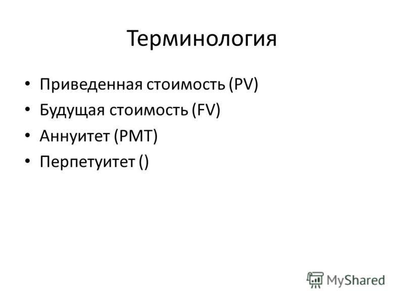 Терминология Приведенная стоимость (PV) Будущая стоимость (FV) Аннуитет (PMT) Перпетуитет ()