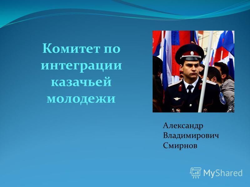 Комитет по интеграции казачьей молодежи Александр Владимирович Смирнов