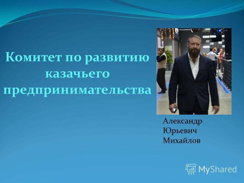 Комитет по развитию казачьего предпринимательства Александр Юрьевич Михайлов