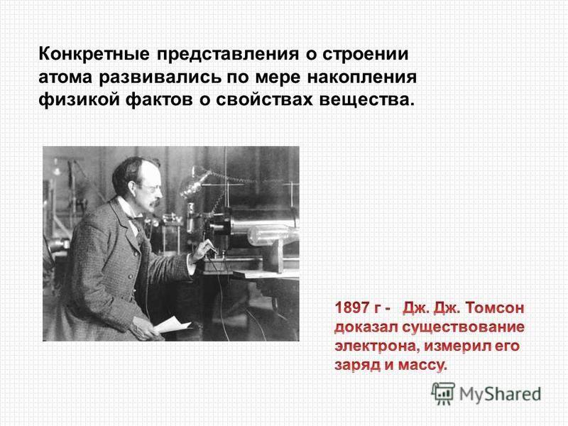Конкретные представления о строении атома развивались по мере накопления физикой фактов о свойствах вещества.
