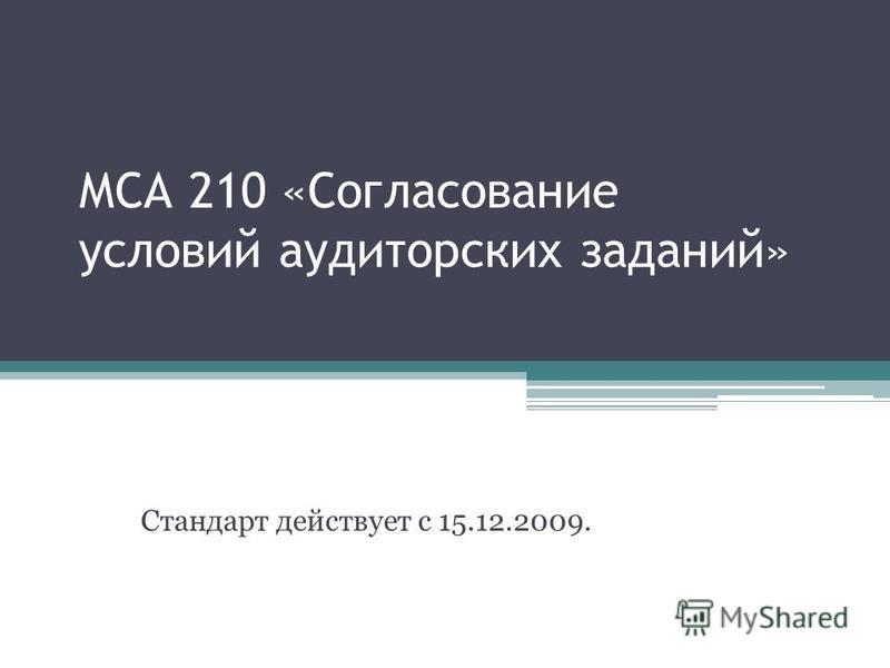 МСА 210 «Согласование условий аудиторских заданий» Стандарт действует с 15.12.2009.