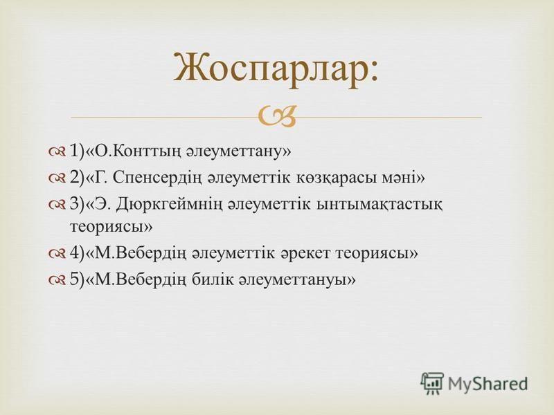 1)« О. Конттың әлеуметтану » 2)« Г. Спенсердің әлеуметтік көзқарасы мәні » 3)« Э. Дюркгеймнің әлеуметтік ынтымақтастық теориясы » 4)« М. Вебердің әлеуметтік әрекет теориясы » 5)« М. Вебердің билік әлеуметтануы » Жоспарлар :