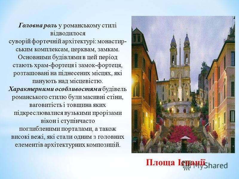 Площа Іспанії Головна роль у романському стилі відводилося суворій фортечній архітектурі: монастир- ським комплексам, церквам, замкам. Основними будівлями в цей період стають храм-фортеця і замок-фортеця, розташовані на піднесених місцях, які панують