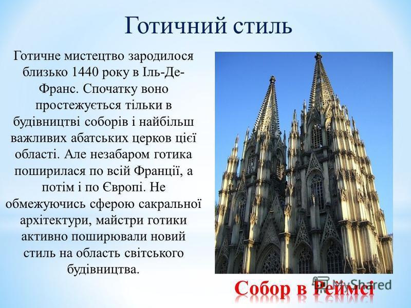 Готичний стиль Готичне мистецтво зародилося близько 1440 року в Іль-Де- Франс. Спочатку воно простежується тільки в будівництві соборів і найбільш важливих абатських церков цієї області. Але незабаром готика поширилася по всій Франції, а потім і по Є