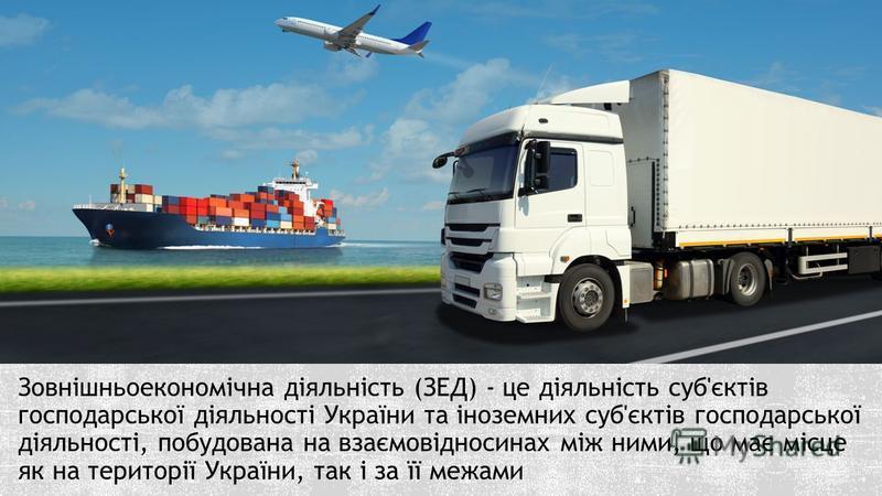 Зовнішньоекономічна діяльність (ЗЕД) - це діяльність суб'єктів господарської діяльності України та іноземних суб'єктів господарської діяльності, побудована на взаємовідносинах між ними, що має місце як на території України, так і за її межами