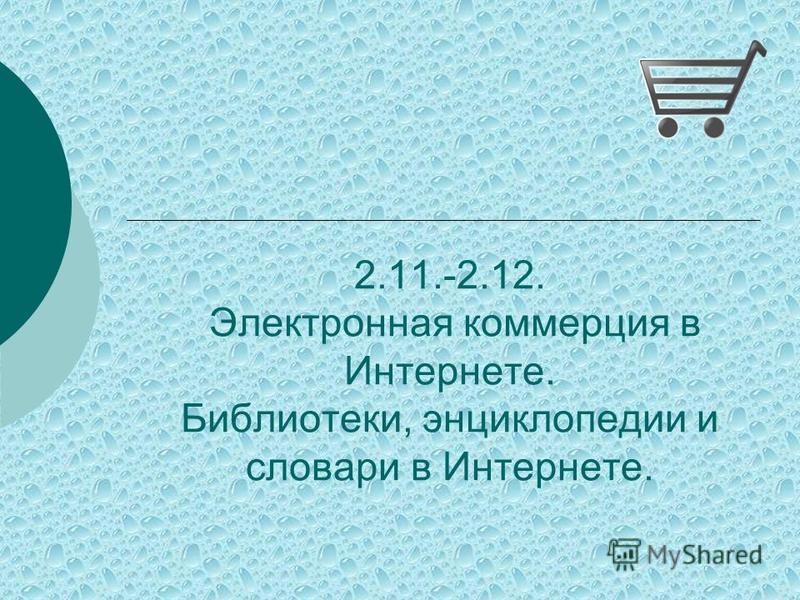 2.11.-2.12. Электронная коммерция в Интернете. Библиотеки, энциклопедии и словари в Интернете.