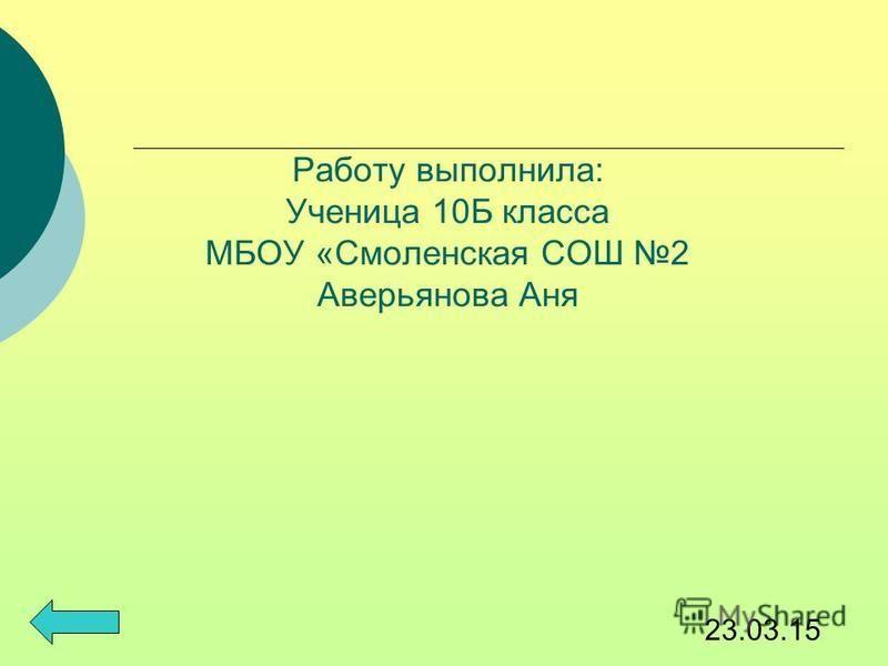 Работу выполнила: Ученица 10Б класса МБОУ «Смоленская СОШ 2 Аверьянова Аня 23.03.15