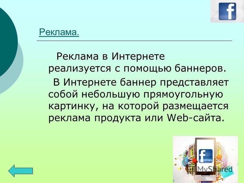 Реклама. Реклама в Интернете реализуется с помощью баннеров. В Интернете баннер представляет собой небольшую прямоугольную картинку, на которой размещается реклама продукта или Web-сайта.