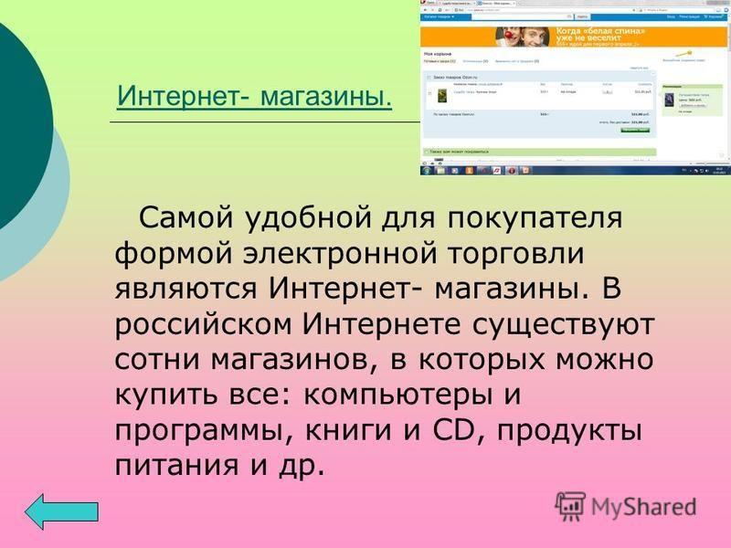 Интернет- магазины. Самой удобной для покупателя формой электронной торговли являются Интернет- магазины. В российском Интернете существуют сотни магазинов, в которых можно купить все: компьютеры и программы, книги и CD, продукты питания и др.