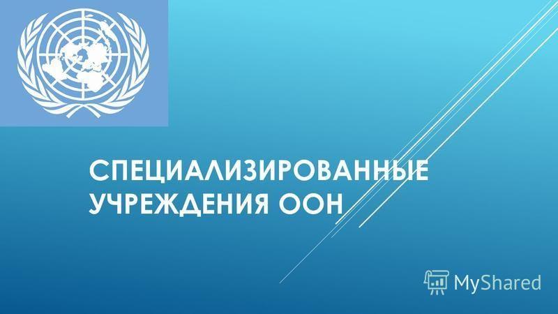 СПЕЦИАЛИЗИРОВАННЫЕ УЧРЕЖДЕНИЯ ООН