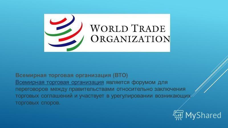 Всемирная торговая организация (ВТО) Всемирная торговая организация Всемирная торговая организация является форумом для переговоров между правительствами относительно заключения торговых соглашений и участвует в урегулировании возникающих торговых сп