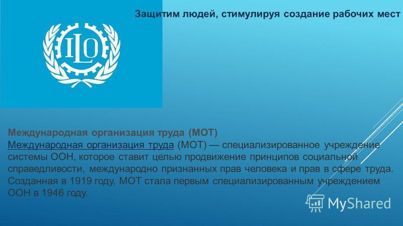 Международная организация труда (МОТ) Международная организация труда Международная организация труда (МОТ) специализированное учреждение системы ООН, которое ставит целью продвижение принципов социальной справедливости, международно признанных прав