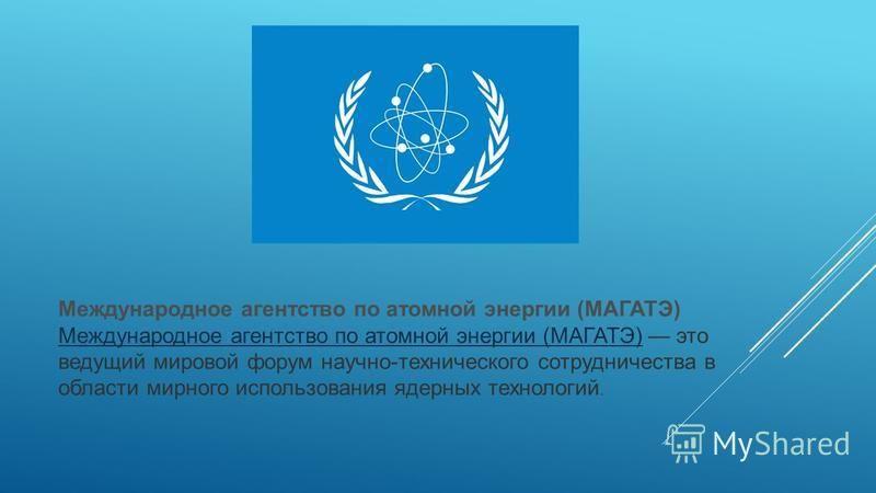 Международное агентство по атомной энергии (МАГАТЭ) Международное агентство по атомной энергии (МАГАТЭ) это ведущий мировой форум научно-технического сотрудничества в области мирного использования ядерных технологий.