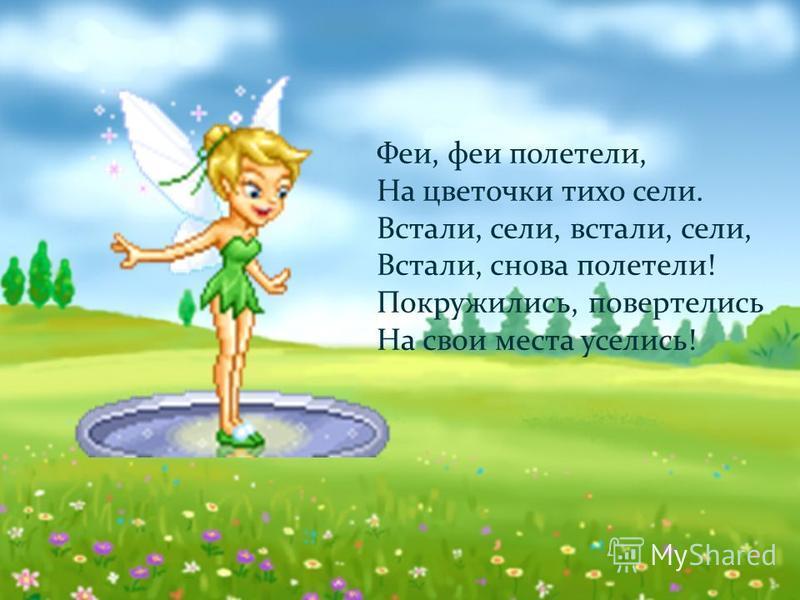 Физминутка! Феи, феи полетели, На цветочки тихо сели. Встали, сели, встали, сели, Встали, снова полетели! Покружились, повертелись На свои места уселись!
