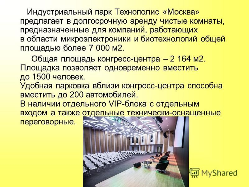 Индустриальный парк Технополис «Москва» предлагает в долгосрочную аренду чистые комнаты, предназначенные для компаний, работающих в области микроэлектроники и биотехнологий общей площадью более 7 000 м 2. Общая площадь конгресс-центра – 2 164 м 2. Пл