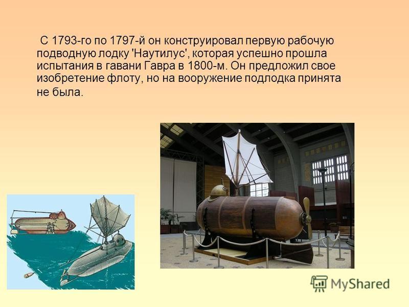 С 1793-го по 1797-й он конструировал первую рабочую подводную лодку 'Наутилус', которая успешно прошла испытания в гавани Гавра в 1800-м. Он предложил свое изобретение флоту, но на вооружение подлодка принята не была.