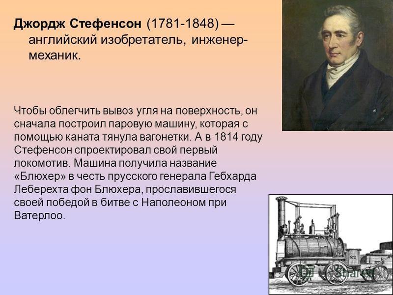 Джордж Стефенсон (1781-1848) английский изобретатель, инженер- механик. Чтобы облегчить вывоз угля на поверхность, он сначала построил паровую машину, которая с помощью каната тянула вагонетки. А в 1814 году Стефенсон спроектировал свой первый локомо