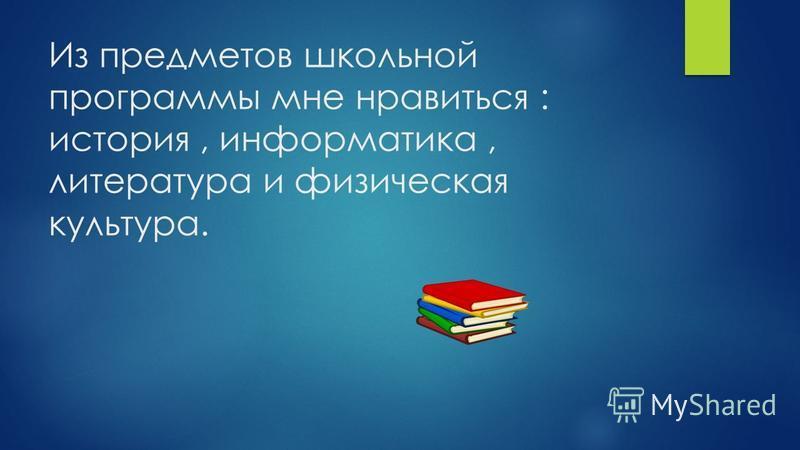 Из предметов школьной программы мне нравиться : история, информатика, литература и физическая культура.