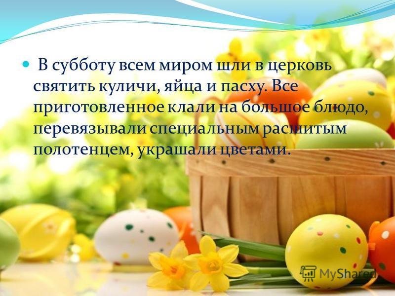 В субботу всем миром шли в церковь святить куличи, яйца и пасху. Все приготовленное клали на большое блюдо, перевязывали специальным расшитым полотенцем, украшали цветами.