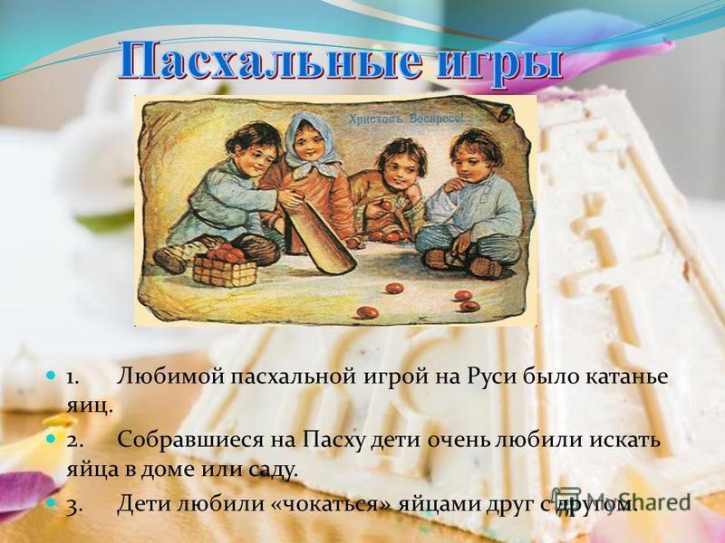 1. Любимой пасхальной игрой на Руси было катанье яиц. 2. Собравшиеся на Пасху дети очень любили искать яйца в доме или саду. 3. Дети любили «чокаться» яйцами друг с другом.