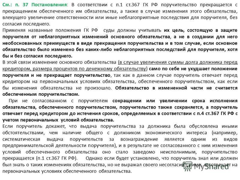 См.: п. 37 Постановления: В соответствии с п.1 ст.367 ГК РФ поручительство прекращается с прекращением обеспеченного им обязательства, а также в случае изменения этого обязательства, влекущего увеличение ответственности или иные неблагоприятные после