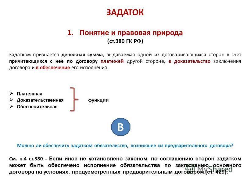 ЗАДАТОК 1. Понятие и правовая природа (ст.380 ГК РФ) Задатком признается денежная сумма, выдаваемая одной из договаривающихся сторон в счет причитающихся с нее по договору платежей другой стороне, в доказательство заключения договора и в обеспечение