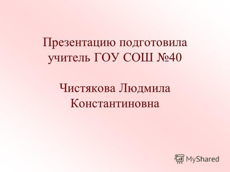 Презентацию подготовила учитель ГОУ СОШ 40 Чистякова Людмила Константиновна