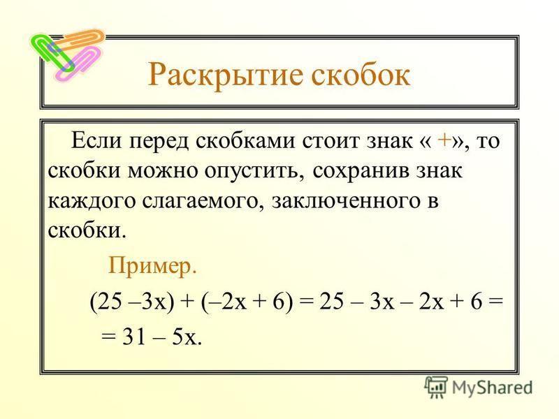 Раскрытие скобок Если перед скобками стоит знак « +», то скобки можно опустить, сохранив знак каждого слагаемого, заключенного в скобки. Пример. (25 –3 х) + (–2 х + 6) = 25 – 3 х – 2 х + 6 = = 31 – 5 х.