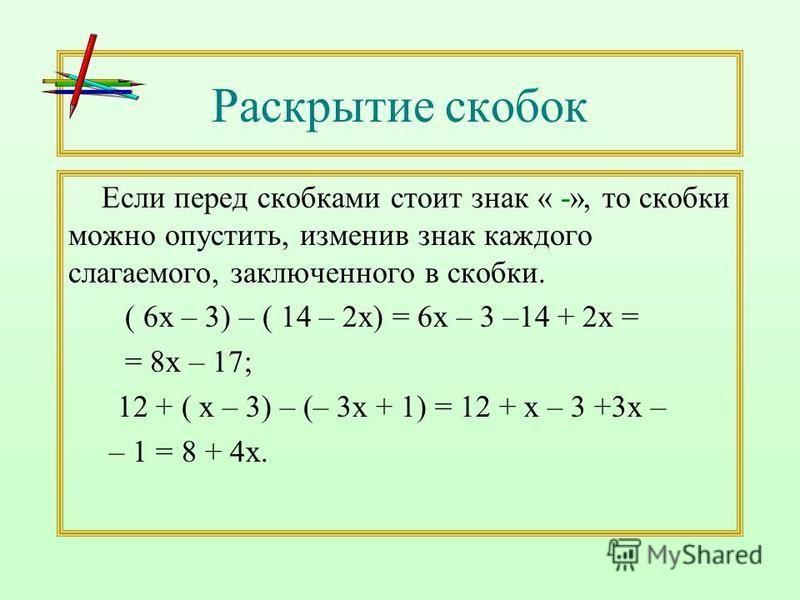 Раскрытие скобок Если перед скобками стоит знак « -», то скобки можно опустить, изменив знак каждого слагаемого, заключенного в скобки. ( 6 х – 3) – ( 14 – 2 х) = 6 х – 3 –14 + 2 х = = 8 х – 17; 12 + ( х – 3) – (– 3 х + 1) = 12 + х – 3 +3 х – – 1 = 8