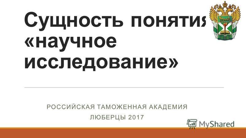 Сущность понятия «научное исследование» РОССИЙСКАЯ ТАМОЖЕННАЯ АКАДЕМИЯ ЛЮБЕРЦЫ 2017