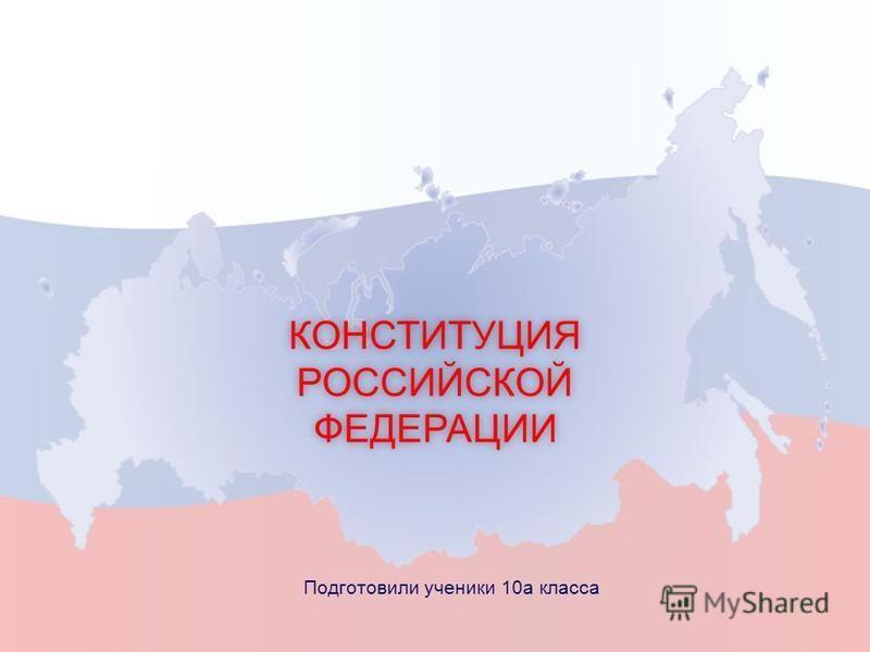 КОНСТИТУЦИЯ РОССИЙСКОЙ ФЕДЕРАЦИИ Подготовили ученики 10 а класса