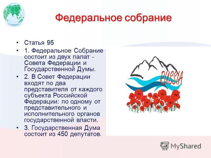 Федеральное собрание Статья 95 1. Федеральное Собрание состоит из двух палат - Совета Федерации и Государственной Думы. 2. В Совет Федерации входят по два представителя от каждого субъекта Российской Федерации: по одному от представительного и исполн