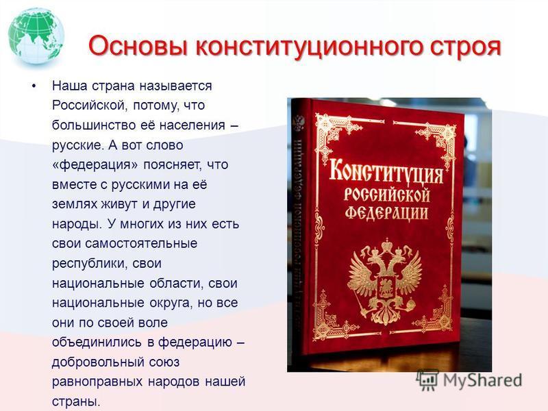 Основы конституционного строя Наша страна называется Российской, потому, что большинство её населения – русские. А вот слово «федерация» поясняет, что вместе с русскими на её землях живут и другие народы. У многих из них есть свои самостоятельные рес