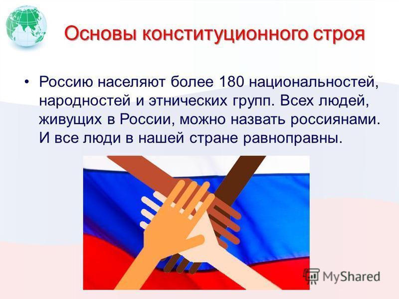 Основы конституционного строя Россию населяют более 180 национальностей, народностей и этнических групп. Всех людей, живущих в России, можно назвать россиянами. И все люди в нашей стране равноправны.