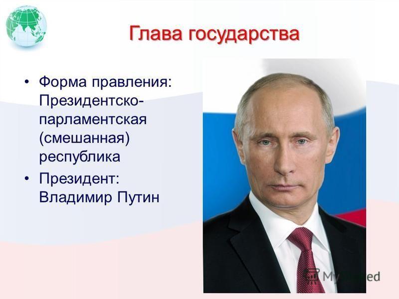 Глава государства Форма правления: Президентско- парламентская (смешанная) республика Президент: Владимир Путин