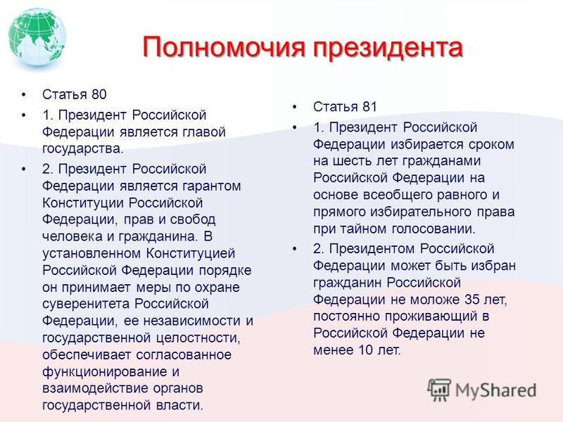 Полномочия президента Статья 81 1. Президент Российской Федерации избирается сроком на шесть лет гражданами Российской Федерации на основе всеобщего равного и прямого избирательного права при тайном голосовании. 2. Президентом Российской Федерации мо