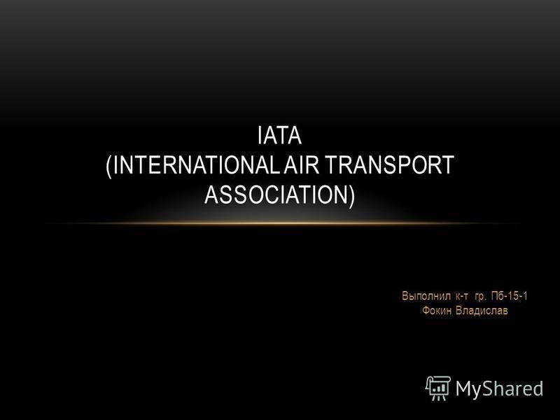 Выполнил к-т гр. Пб-15-1 Фокин Владислав IATA (INTERNATIONAL AIR TRANSPORT ASSOCIATION)