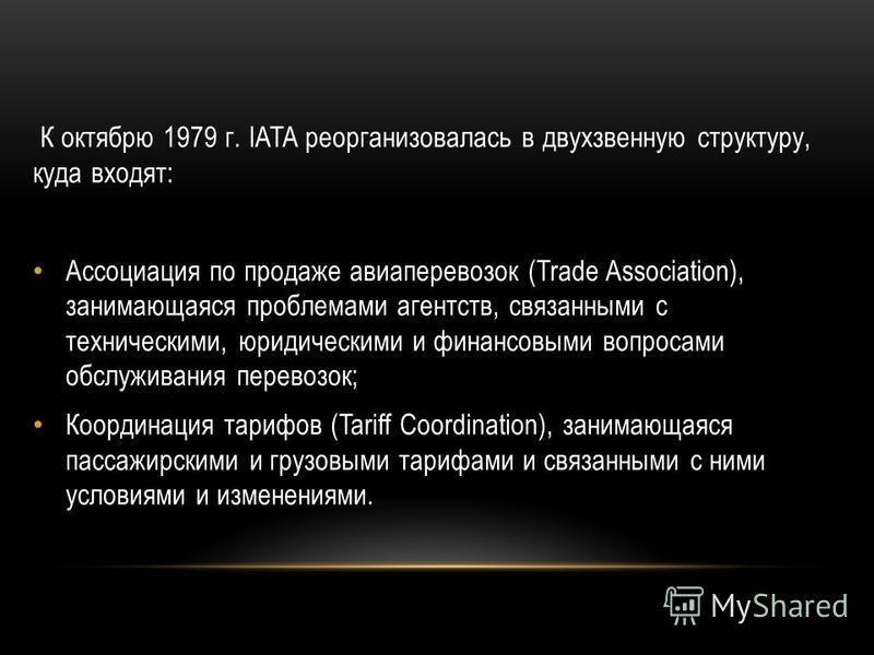 К октябрю 1979 г. IATA реорганизовалась в двухзвенную структуру, куда входят: Ассоциация по продаже авиаперевозок (Trade Association), занимающаяся проблемами агентств, связанными с техническими, юридическими и финансовыми вопросами обслуживания пере