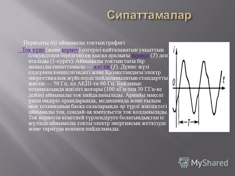 Периодты i(t) айнымалы токтың графигі Ток күші Ток күші (және кернеу) өзгерісі қайталанатын уақыттың (секундтпен берілген) ең қысқа аралығы период (Т) деп аталады (1-сурет). Айнымалы токтың тағы бір маңызды сипаттамасы жиілік (ƒ). Дүние жүзі елдеріні