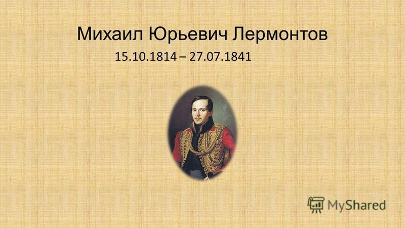Михаил Юрьевич Лермонтов 15.10.1814 – 27.07.1841
