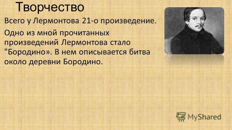 Творчество Всего у Лермонтова 21-о произведение. Одно из мной прочитанных произведений Лермонтова стало Бородино». В нем описывается битва около деревни Бородино.