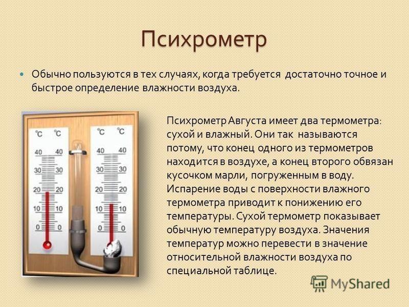 Психрометр Обычно пользуются в тех случаях, когда требуется достаточно точное и быстрое определение влажности воздуха. Психрометр Августа имеет два термометра: сухой и влажный. Они так называются потому, что конец одного из термометров находится в во