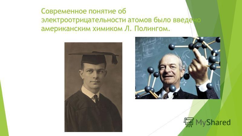 Современное понятие об электроотрицательности атомов было введено американским химиком Л. Полингом.